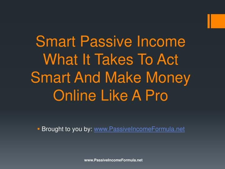 Smart Passive Income What It Takes To Act Smart And Make Money Online Like A Pro