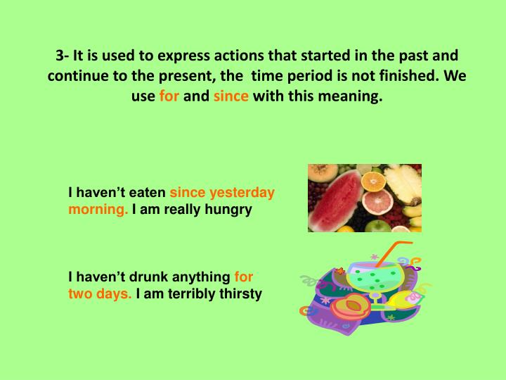 3- It is used to express actions that started in the past and continue to the present, the  time period is not finished. We use
