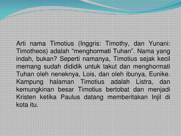 "Arti nama Timotius (Inggris: Timothy, dan Yunani: Timotheos) adalah ""menghormati Tuhan"". Nama yang indah, bukan? Seperti namanya, Timotius sejak kecil memang sudah dididik untuk takut dan menghormati Tuhan oleh neneknya, Lois, dan oleh ibunya, Eunike. Kampung halaman Timotius adalah Listra, dan kemungkinan besar Timotius bertobat dan menjadi Kristen ketika Paulus datang memberitakan Injil di kota itu."
