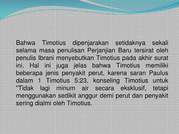 """Bahwa Timotius dipenjarakan setidaknya sekali selama masa penulisan Perjanjian Baru tersirat oleh penulisIbranimenyebutkan Timotius pada akhir surat ini.Hal ini juga jelas bahwa Timotius memiliki beberapa jenis penyakit perut, karena saran Paulus dalam 1 Timotius 5:23, konseling Timotius untuk """"Tidak lagi minum air secara eksklusif, tetapi menggunakan sedikit anggur demi perut dan penyakit sering dialmi oleh Timotius."""