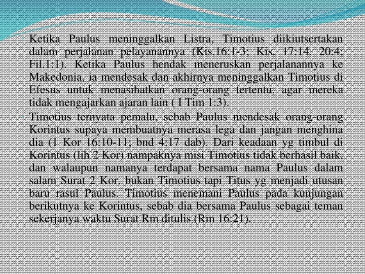 Ketika Paulus meninggalkan Listra, Timotius diikiutsertakan dalam perjalanan pelayanannya (Kis.16:1-3; Kis. 17:14, 20:4; Fil.1:1). Ketika Paulus hendak meneruskan perjalanannya ke Makedonia, ia mendesak dan akhirnya meninggalkan Timotius di Efesus untuk menasihatkan orang-orang tertentu, agar mereka tidak mengajarkan ajaran lain ( I Tim 1:3).