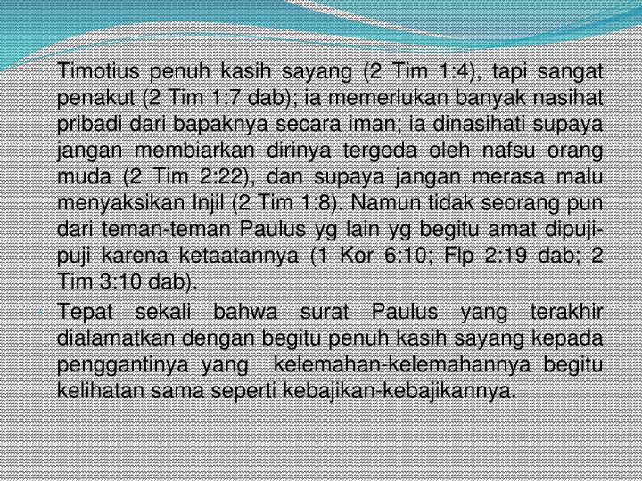 Timotius penuh kasih sayang (2 Tim 1:4), tapi sangat penakut (2 Tim 1:7 dab); ia memerlukan banyak nasihat pribadi dari bapaknya secara iman; ia dinasihati supaya jangan membiarkan dirinya tergoda oleh nafsu orang muda (2 Tim 2:22), dan supaya jangan merasa malu menyaksikan Injil (2 Tim 1:8). Namun tidak seorang pun dari teman-teman Paulus yg lain yg begitu amat dipuji-puji karena ketaatannya (1 Kor 6:10; Flp 2:19 dab; 2 Tim 3:10 dab).