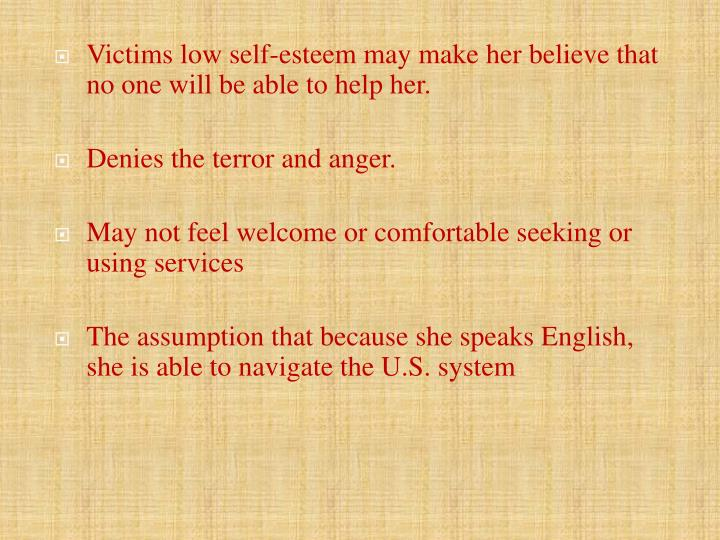 Victims low self-esteem may make her believe that no one will be able to help her.