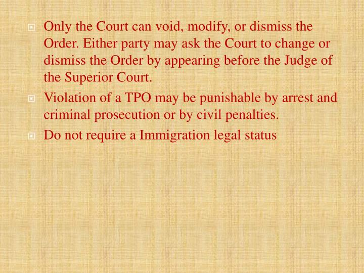 Only the Court can void, modify, or dismiss the Order. Either party may ask the Court to change or dismiss the Order by appearing before the Judge of the Superior Court.