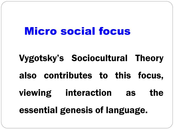 Vygotsky's Sociocultural Theory also contributes to this focus, viewing interaction as the essential genesis of language.