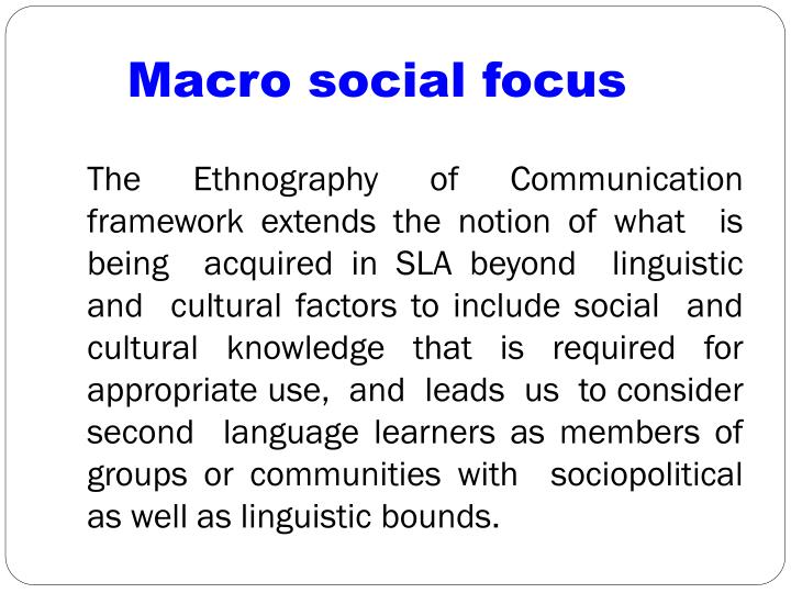 The Ethnography of Communication framework extends the notion of what  is being  acquired in SLA beyond  linguistic and  cultural factors to include social  and  cultural knowledge that is required for appropriate use,  and  leads  us  to consider second  language learners as members of groups or communities with  sociopolitical as well as linguistic bounds.