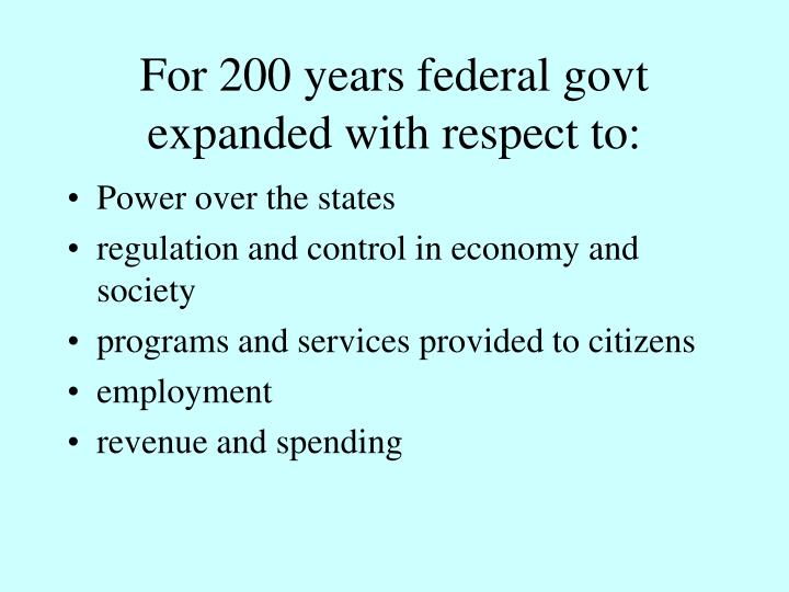 For 200 years federal govt expanded with respect to: