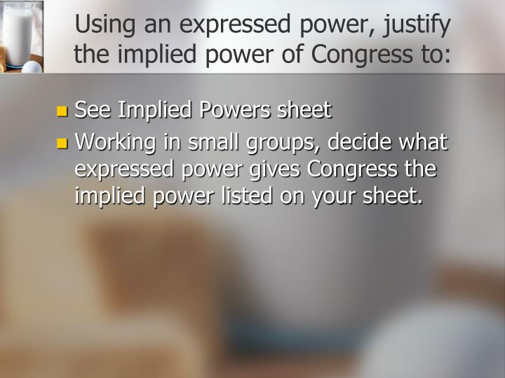 Using an expressed power, justify the implied power of Congress to: