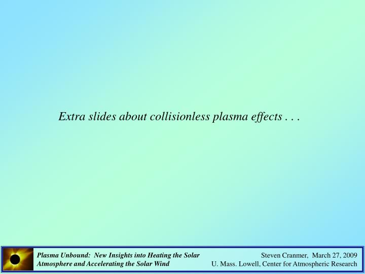 Extra slides about collisionless plasma effects . . .