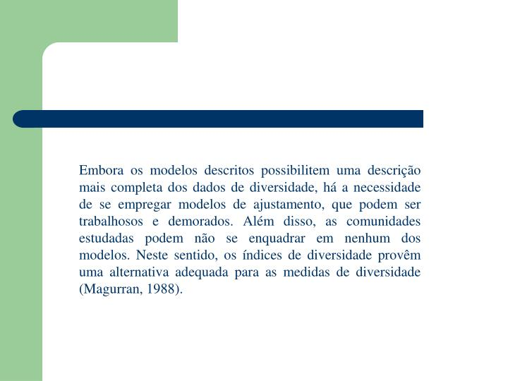 Embora os modelos descritos possibilitem uma descrição mais completa dos dados de diversidade, há a necessidade de se empregar modelos de ajustamento, que podem ser trabalhosos e demorados. Além disso, as comunidades estudadas podem não se enquadrar em nenhum dos modelos. Neste sentido, os índices de diversidade provêm uma alternativa adequada para as medidas de diversidade (Magurran, 1988).