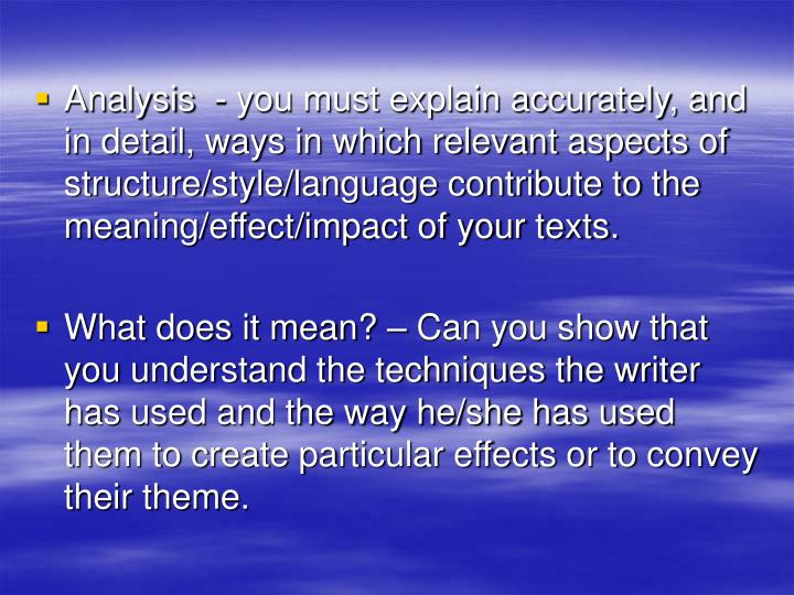 Analysis  - you must explain accurately, and in detail, ways in which relevant aspects of structure/style/language contribute to the meaning/effect/impact of your texts.