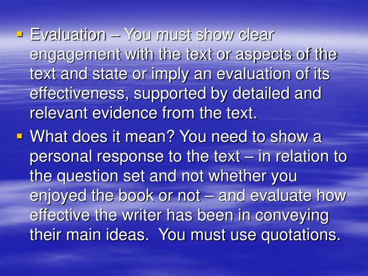 Evaluation – You must show clear engagement with the text or aspects of the text and state or imply an evaluation of its effectiveness, supported by detailed and relevant evidence from the text.
