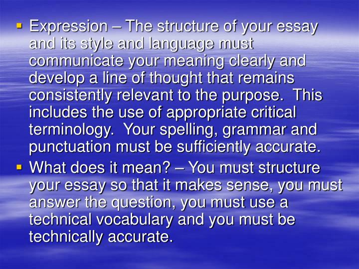 Expression – The structure of your essay and its style and language must communicate your meaning clearly and develop a line of thought that remains consistently relevant to the purpose.  This includes the use of appropriate critical terminology.  Your spelling, grammar and punctuation must be sufficiently accurate.