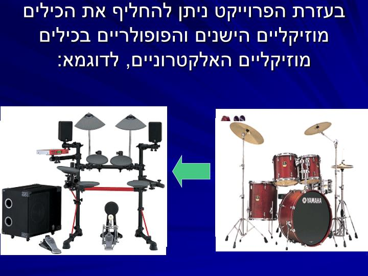 בעזרת הפרוייקט ניתן להחליף את הכילים מוזיקליים הישנים והפופולריים בכילים מוזיקליים האלקטרוניים, לדוגמא: