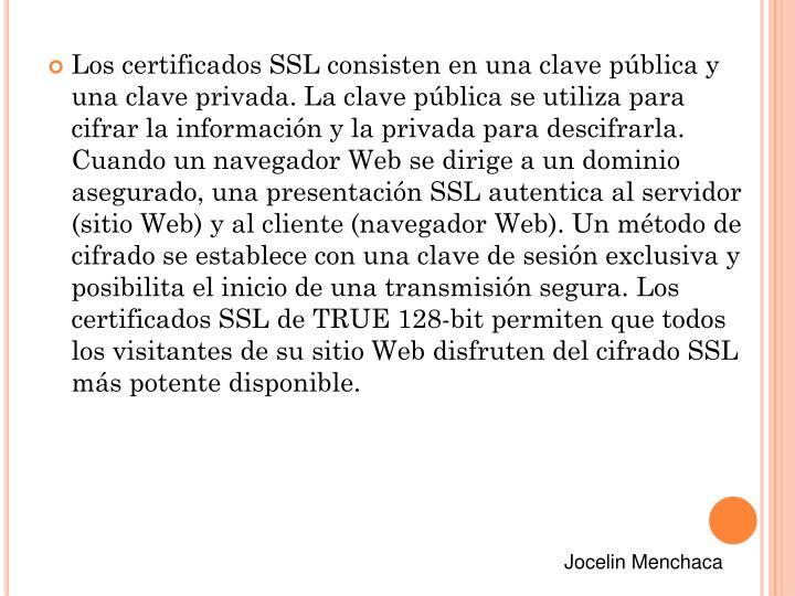 Los certificados SSL consisten en una clave pública y una clave privada. La clave pública se utiliza para cifrar la información y la privada para descifrarla. Cuando un navegador Web se dirige a un dominio asegurado, una presentación SSL autentica al servidor (sitio Web) y al cliente (navegador Web). Un método de cifrado se establece con una clave de sesión exclusiva y posibilita el inicio de una transmisión segura. Los certificados SSL de TRUE 128-bit permiten que todos los visitantes de su sitio Web disfruten del cifrado SSL más potente disponible.