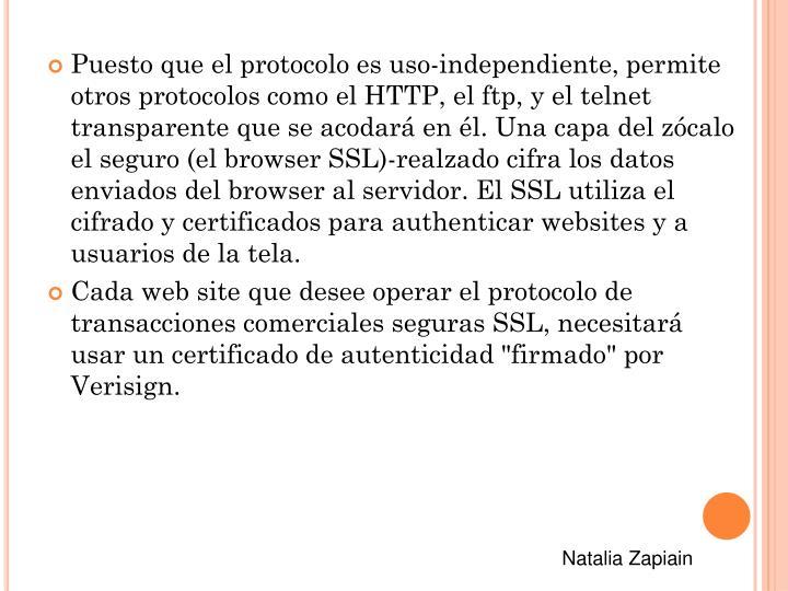 Puesto que el protocolo es uso-independiente, permite otros protocolos como el HTTP, el ftp, y el telnet transparente que se acodará en él. Una capa del zócalo el seguro (el browser SSL)-realzado cifra los datos enviados del browser al servidor. El SSL utiliza el cifrado y certificados para authenticar websites y a usuarios de la tela.