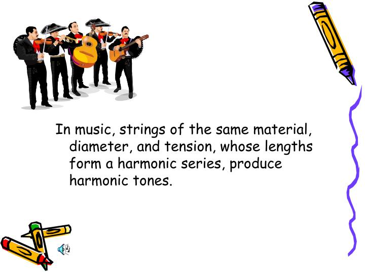 In music, strings of the same material, diameter, and tension, whose lengths form a harmonic series, produce harmonic tones.