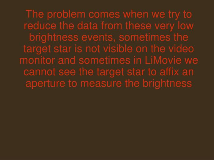 The problem comes when we try to reduce the data from these very low brightness events, sometimes the target star is not visible on the video monitor and sometimes in LiMovie we cannot see the target star to affix an aperture to measure the brightness