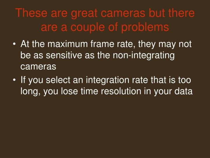 These are great cameras but there are a couple of problems