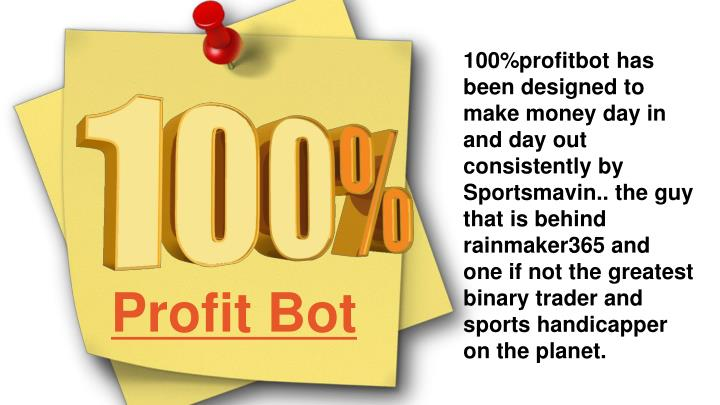 100%profitbot has been designed to make money day in and day out consistently by Sportsmavin.. the guy that is behind rainmaker365 and one if not the greatest binary trader and sports handicapper on the planet
