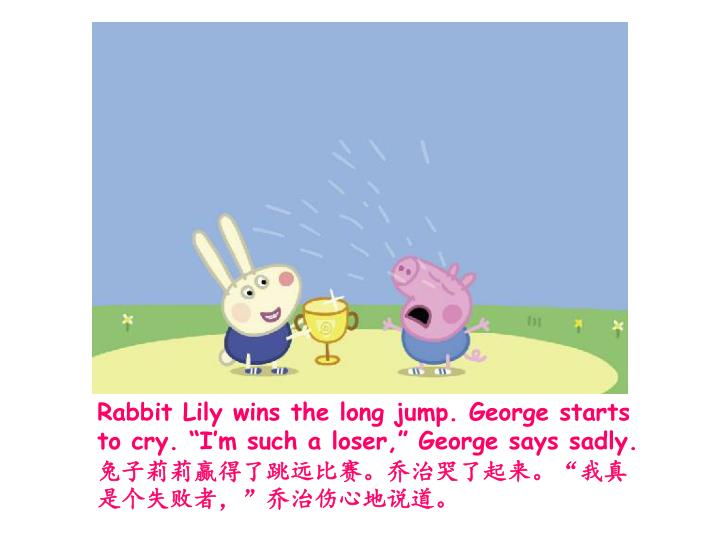 "Rabbit Lily wins the long jump. George starts to cry. ""I'm such a loser,"" George says sadly."