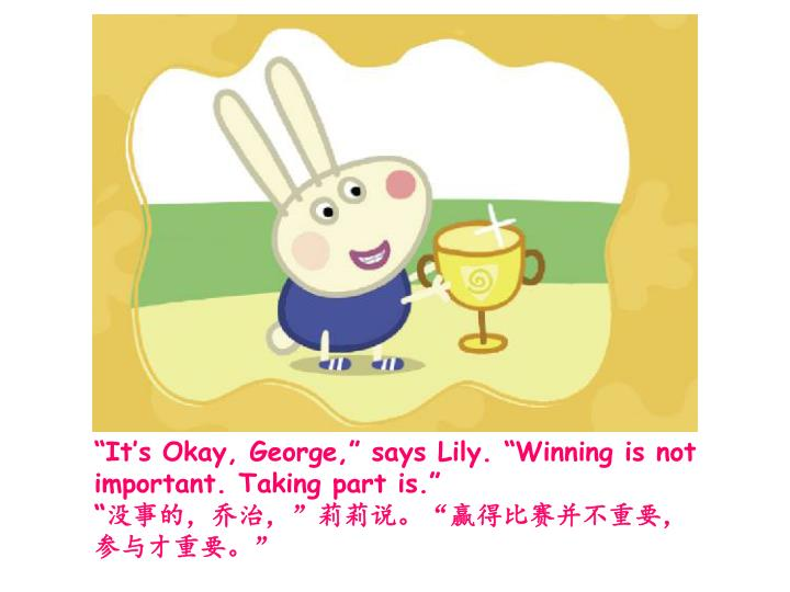 """It's Okay, George,"" says Lily. ""Winning is not important. Taking part is."""