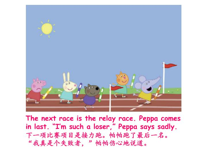 "The next race is the relay race. Peppa comes in last. ""I'm such a loser,"" Peppa says sadly."
