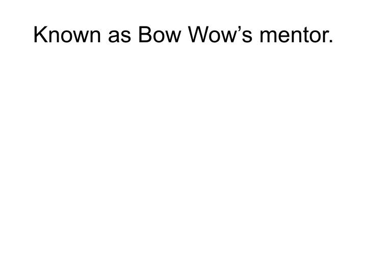 Known as Bow Wow's mentor.