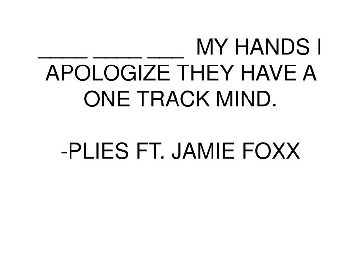 ____ ____ ___  MY HANDS I APOLOGIZE THEY HAVE A ONE TRACK MIND.