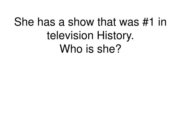 She has a show that was #1 in television History.