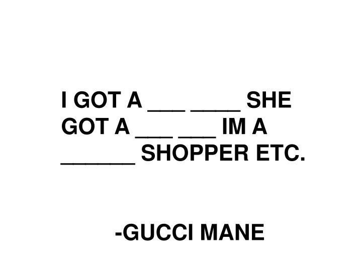 I GOT A ___ ____ SHE GOT A ___ ___ IM A ______ SHOPPER ETC.