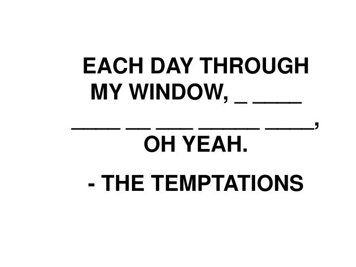 EACH DAY THROUGH MY WINDOW, _ ____ ____ __ ___ _____ ____, OH YEAH.