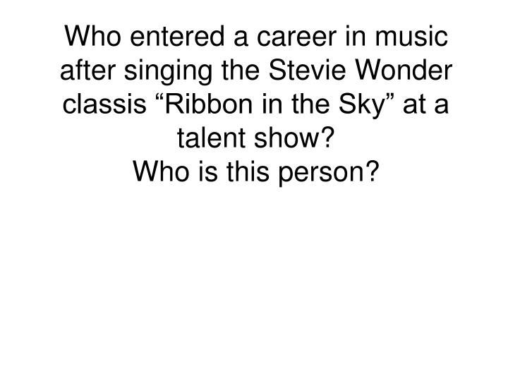 "Who entered a career in music after singing the Stevie Wonder classis ""Ribbon in the Sky"" at a talent show?"