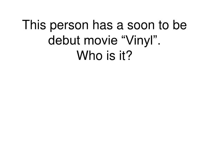 "This person has a soon to be debut movie ""Vinyl""."