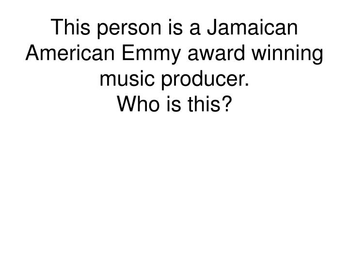 This person is a Jamaican American Emmy award winning music producer.