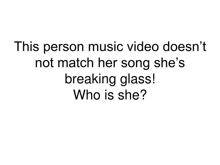 This person music video doesn't not match her song she's breaking glass!