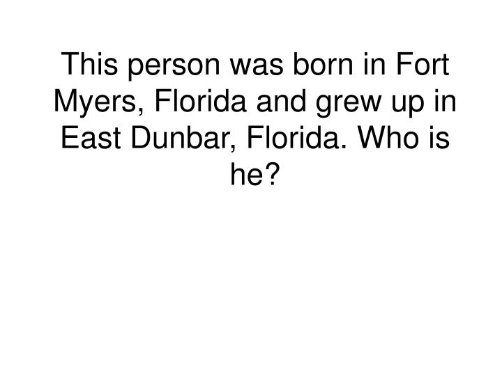 This person was born in Fort Myers, Florida and grew up in East Dunbar, Florida. Who is he?
