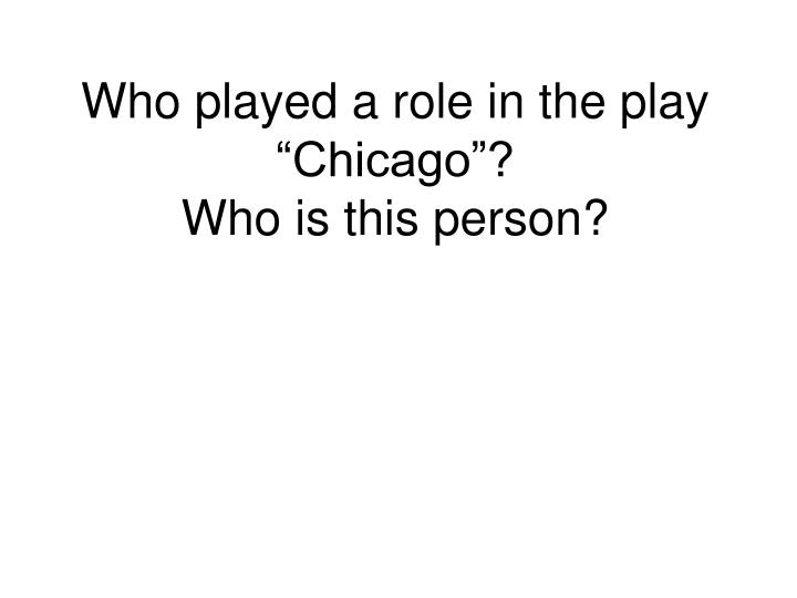 "Who played a role in the play ""Chicago""?"