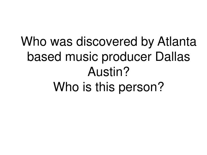 Who was discovered by Atlanta based music producer Dallas Austin?
