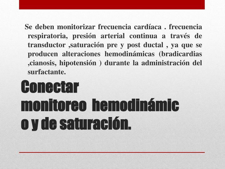Se deben monitorizar frecuencia cardíaca . frecuencia respiratoria, presión arterial continua a través de transductor ,saturación pre y post ductal , ya que se producen alteraciones hemodinámicas (bradicardias ,cianosis, hipotensión ) durante la administración del surfactante.