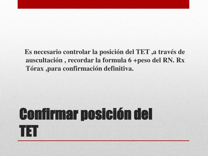Es necesario controlar la posición del TET ,a través de auscultación , recordar la formula 6 +peso del RN. Rx Tórax ,para confirmación definitiva.