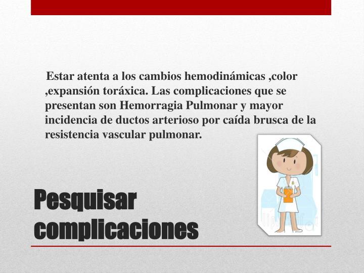 Estar atenta a los cambios hemodinámicas ,color ,expansión toráxica. Las complicaciones que se presentan son Hemorragia Pulmonar y mayor incidencia de ductos arterioso por caída brusca de la resistencia vascular pulmonar.