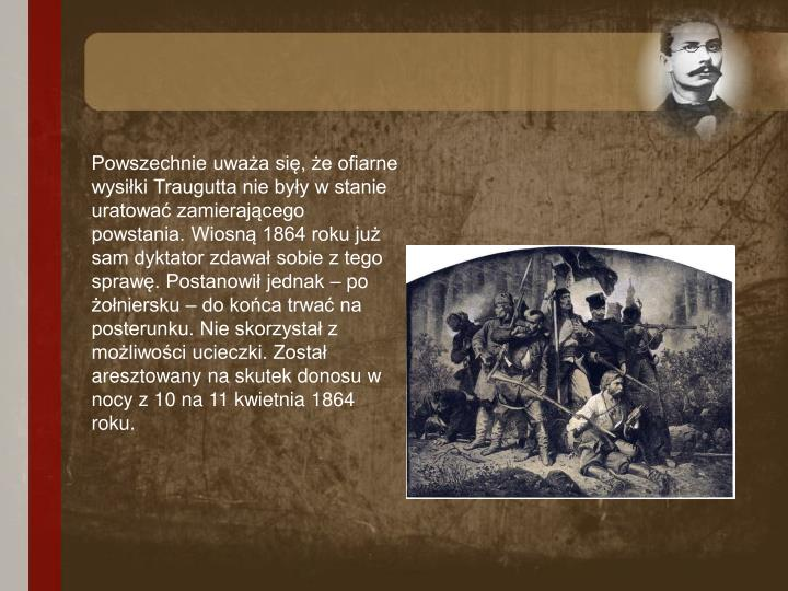 Powszechnie uważa się, że ofiarne wysiłki Traugutta nie były w stanie uratować zamierającego powstania. Wiosną 1864 roku już sam dyktator zdawał sobie z tego sprawę. Postanowił jednak – po żołniersku – do końca trwać na posterunku. Nie skorzystał z możliwości ucieczki. Został aresztowany na skutek donosu w nocy z 10 na 11 kwietnia 1864 roku.