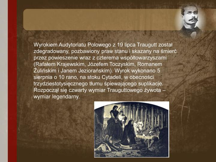 Wyrokiem Audytoriatu Polowego z 19 lipca Traugutt został zdegradowany, pozbawiony praw stanu i skazany na śmierć przez powieszenie wraz z czterema współtowarzyszami (Rafałem Krajewskim, Józefem Toczyskim, Romanem Żulińskim i Janem Jeziorańskim). Wyrok wykonano 5 sierpnia o 10 rano, na stoku Cytadeli, w obecności trzydziestotysięcznego tłumu śpiewającego suplikacje. Rozpoczął się czwarty wymiar Trauguttowego żywota – wymiar legendarny.