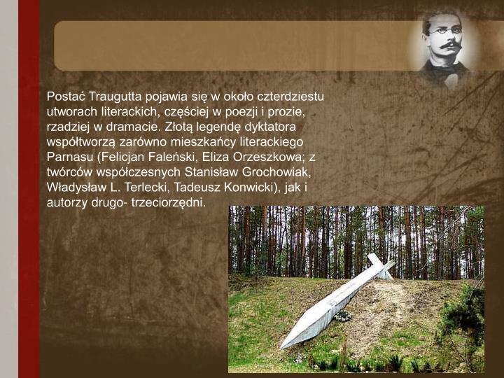 Postać Traugutta pojawia się w około czterdziestu utworach literackich, częściej w poezji i prozie, rzadziej w dramacie. Złotą legendę dyktatora współtworzą zarówno mieszkańcy literackiego Parnasu (Felicjan Faleński, Eliza Orzeszkowa; z twórców współczesnych Stanisław Grochowiak, Władysław L. Terlecki, Tadeusz Konwicki), jak i autorzy drugo- trzeciorzędni.