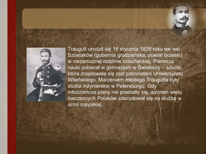 Traugutt urodził się 16 stycznia 1826 roku we wsi Szostaków (gubernia grodzieńska, powiat brzeski) w niezamożnej rodzinie szlacheckiej. Pierwsze nauki pobierał w gimnazjum w Świsłoczy – szkole, która znajdowała się pod patronatem Uniwersytetu Wileńskiego. Marzeniem młodego Traugutta były studia inżynierskie w Petersburgu. Gdy młodzieńcze plany nie powiodły się, wzorem wielu ówczesnych Polaków zdecydował się na służbę w armii rosyjskiej.
