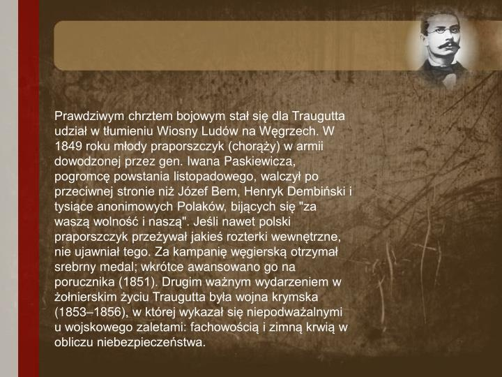 """Prawdziwym chrztem bojowym stał się dla Traugutta udział w tłumieniu Wiosny Ludów na Węgrzech. W 1849 roku młody praporszczyk (chorąży) w armii dowodzonej przez gen. Iwana Paskiewicza, pogromcę powstania listopadowego, walczył po przeciwnej stronie niż Józef Bem, Henryk Dembiński i tysiące anonimowych Polaków, bijących się """"za waszą wolność i naszą"""". Jeśli nawet polski praporszczyk przeżywał jakieś rozterki wewnętrzne, nie ujawniał tego. Za kampanię węgierską otrzymał srebrny medal; wkrótce awansowano go na porucznika (1851). Drugim ważnym wydarzeniem w żołnierskim życiu Traugutta była wojna krymska (1853–1856), w której wykazał się niepodważalnymi u wojskowego zaletami: fachowością i zimną krwią w obliczu niebezpieczeństwa."""