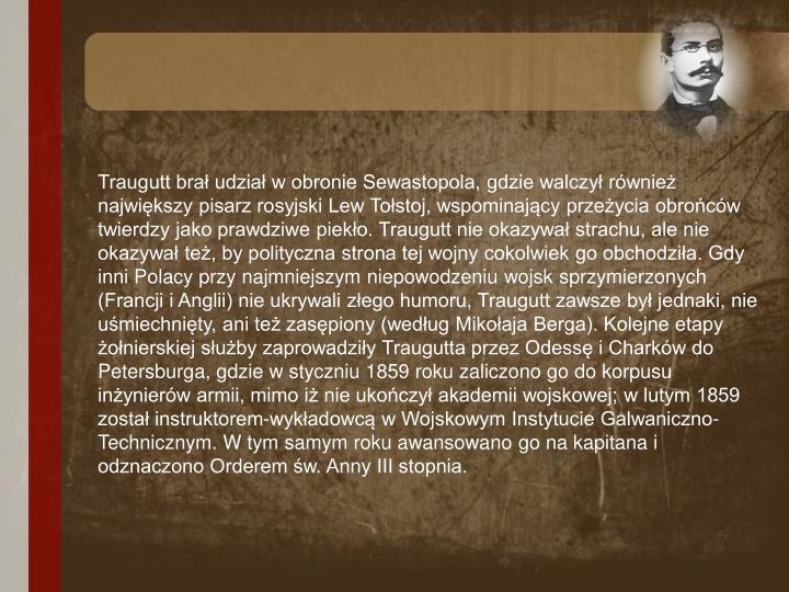Traugutt brał udział w obronie Sewastopola, gdzie walczył również największy pisarz rosyjski Lew Tołstoj, wspominający przeżycia obrońców twierdzy jako prawdziwe piekło. Traugutt nie okazywał strachu, ale nie okazywał też, by polityczna strona tej wojny cokolwiek go obchodziła. Gdy inni Polacy przy najmniejszym niepowodzeniu wojsk sprzymierzonych (Francji i Anglii) nie ukrywali złego humoru, Traugutt zawsze był jednaki, nie uśmiechnięty, ani też zasępiony (według Mikołaja Berga). Kolejne etapy żołnierskiej służby zaprowadziły Traugutta przez Odessę i Charków do Petersburga, gdzie w styczniu 1859 roku zaliczono go do korpusu inżynierów armii, mimo iż nie ukończył akademii wojskowej; w lutym 1859 został instruktorem-wykładowcą w Wojskowym Instytucie Galwaniczno-Technicznym. W tym samym roku awansowano go na kapitana i odznaczono Orderem św. Anny III stopnia.