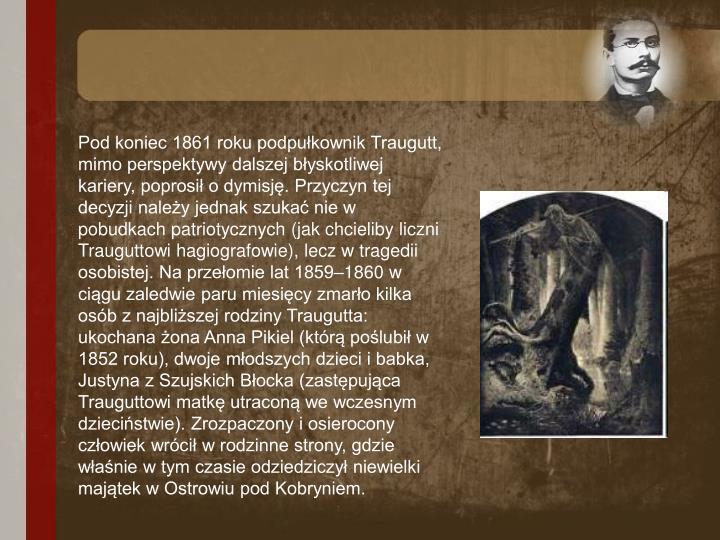 Pod koniec 1861 roku podpułkownik Traugutt, mimo perspektywy dalszej błyskotliwej kariery, poprosił o dymisję. Przyczyn tej decyzji należy jednak szukać nie w pobudkach patriotycznych (jak chcieliby liczni Trauguttowi hagiografowie), lecz w tragedii osobistej. Na przełomie lat 1859–1860 w ciągu zaledwie paru miesięcy zmarło kilka osób z najbliższej rodziny Traugutta: ukochana żona Anna Pikiel (którą poślubił w 1852 roku), dwoje młodszych dzieci i babka, Justyna z Szujskich Błocka (zastępująca Trauguttowi matkę utraconą we wczesnym dzieciństwie). Zrozpaczony i osierocony człowiek wrócił w rodzinne strony, gdzie właśnie w tym czasie odziedziczył niewielki majątek w Ostrowiu pod Kobryniem.