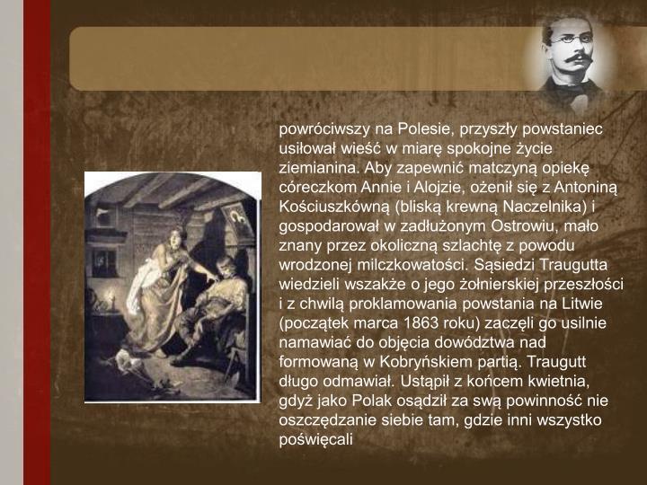 powróciwszy na Polesie, przyszły powstaniec usiłował wieść w miarę spokojne życie ziemianina. Aby zapewnić matczyną opiekę córeczkom Annie i Alojzie, ożenił się z Antoniną Kościuszkówną (bliską krewną Naczelnika) i gospodarował w zadłużonym Ostrowiu, mało znany przez okoliczną szlachtę z powodu wrodzonej milczkowatości. Sąsiedzi Traugutta wiedzieli wszakże o jego żołnierskiej przeszłości i z chwilą proklamowania powstania na Litwie (początek marca 1863 roku) zaczęli go usilnie namawiać do objęcia dowództwa nad formowaną w Kobryńskiem partią. Traugutt długo odmawiał. Ustąpił z końcem kwietnia, gdyż jako Polak osądził za swą powinność nie oszczędzanie siebie tam, gdzie inni wszystko poświęcali